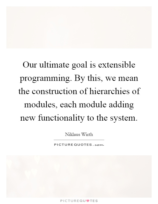 Our ultimate goal is extensible programming. By this, we mean the construction of hierarchies of modules, each module adding new functionality to the system Picture Quote #1