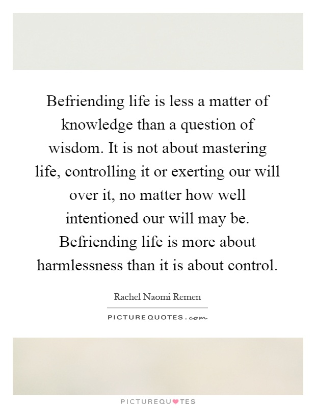 Befriending life is less a matter of knowledge than a question of wisdom. It is not about mastering life, controlling it or exerting our will over it, no matter how well intentioned our will may be. Befriending life is more about harmlessness than it is about control Picture Quote #1