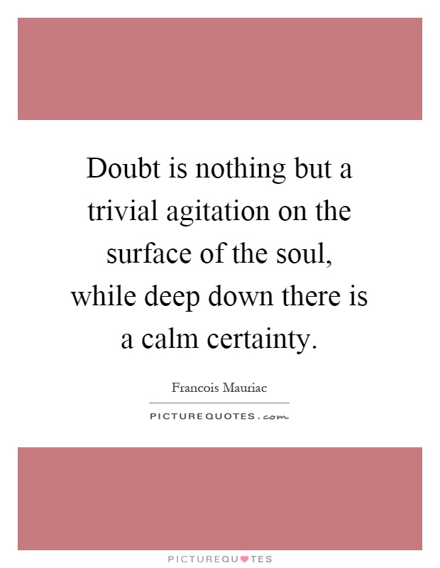 Doubt is nothing but a trivial agitation on the surface of the soul, while deep down there is a calm certainty Picture Quote #1