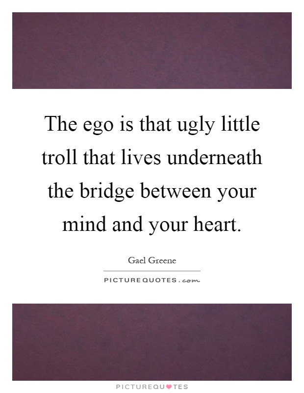 The ego is that ugly little troll that lives underneath the bridge between your mind and your heart Picture Quote #1