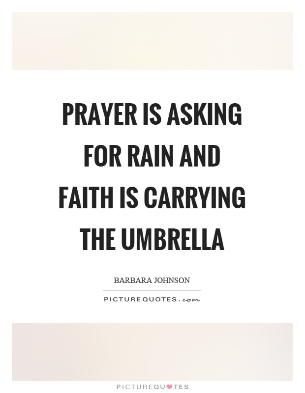 prayer is asking for rain and faith is carrying the