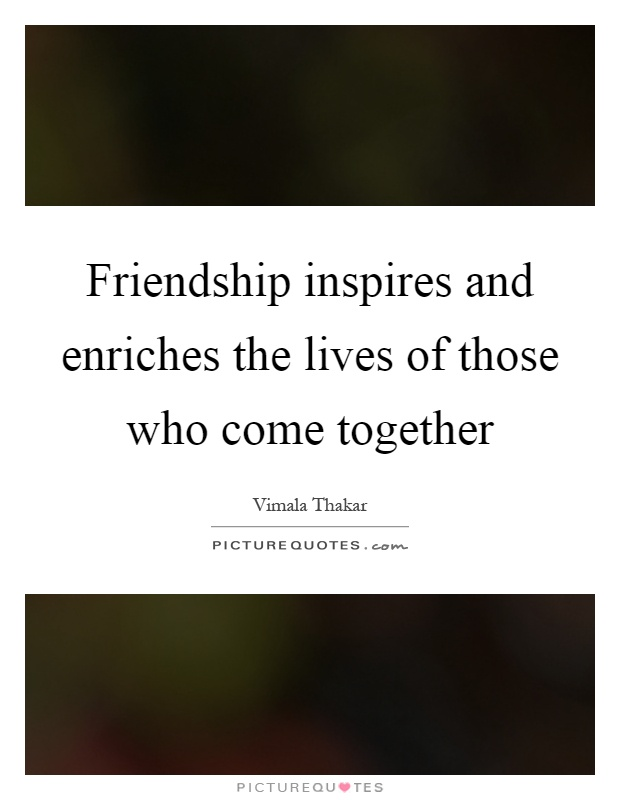 Friendship inspires and enriches the lives of those who come together Picture Quote #1