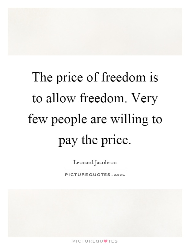 The price of freedom is to allow freedom. Very few people are willing to pay the price Picture Quote #1
