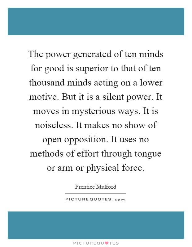 The power generated of ten minds for good is superior to that of ten thousand minds acting on a lower motive. But it is a silent power. It moves in mysterious ways. It is noiseless. It makes no show of open opposition. It uses no methods of effort through tongue or arm or physical force Picture Quote #1