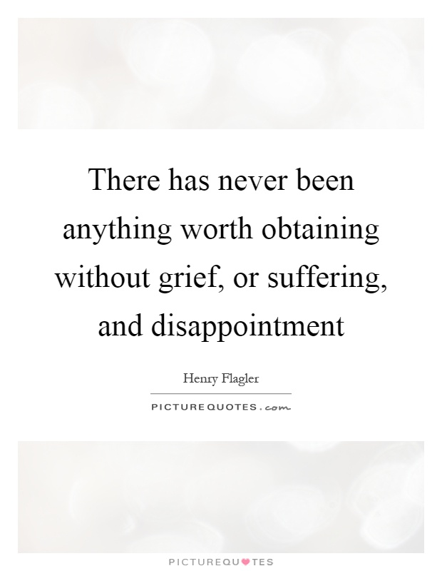There has never been anything worth obtaining without grief, or suffering, and disappointment Picture Quote #1