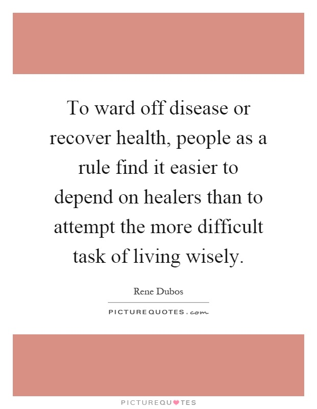 To ward off disease or recover health, people as a rule find it easier to depend on healers than to attempt the more difficult task of living wisely Picture Quote #1