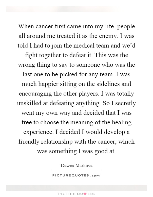 When cancer first came into my life, people all around me treated it as the enemy. I was told I had to join the medical team and we'd fight together to defeat it. This was the wrong thing to say to someone who was the last one to be picked for any team. I was much happier sitting on the sidelines and encouraging the other players. I was totally unskilled at defeating anything. So I secretly went my own way and decided that I was free to choose the meaning of the healing experience. I decided I would develop a friendly relationship with the cancer, which was something I was good at Picture Quote #1