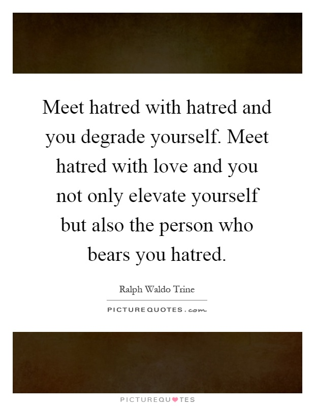 Meet hatred with hatred and you degrade yourself. Meet hatred with love and you not only elevate yourself but also the person who bears you hatred Picture Quote #1