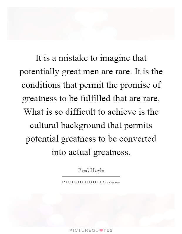 It is a mistake to imagine that potentially great men are rare. It is the conditions that permit the promise of greatness to be fulfilled that are rare. What is so difficult to achieve is the cultural background that permits potential greatness to be converted into actual greatness Picture Quote #1