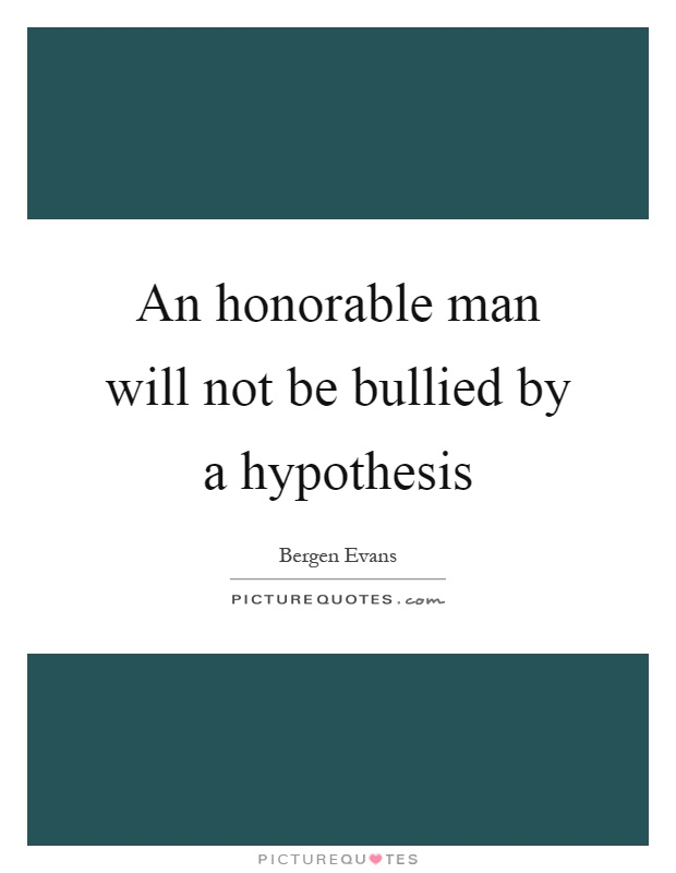 An honorable man will not be bullied by a hypothesis Picture Quote #1