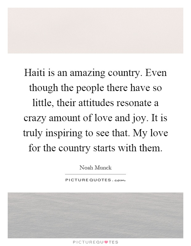 Haiti is an amazing country. Even though the people there have so little, their attitudes resonate a crazy amount of love and joy. It is truly inspiring to see that. My love for the country starts with them Picture Quote #1