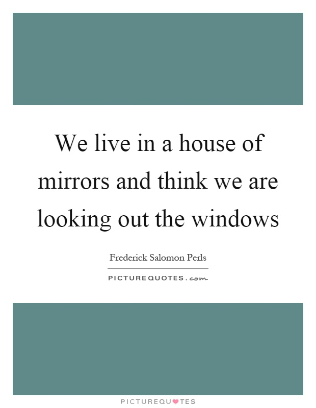 We live in a house of mirrors and think we are looking out the windows Picture Quote #1
