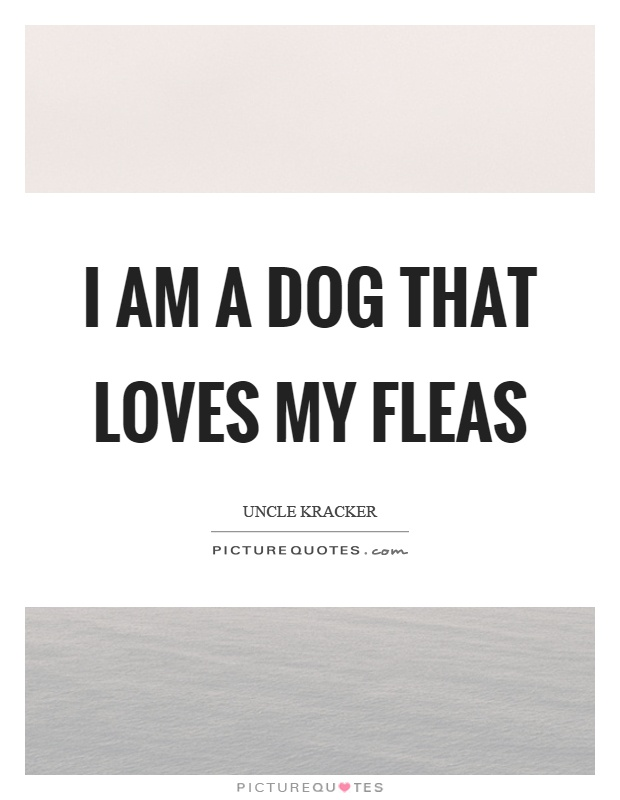 I am a dog that loves my fleas | Picture Quotes