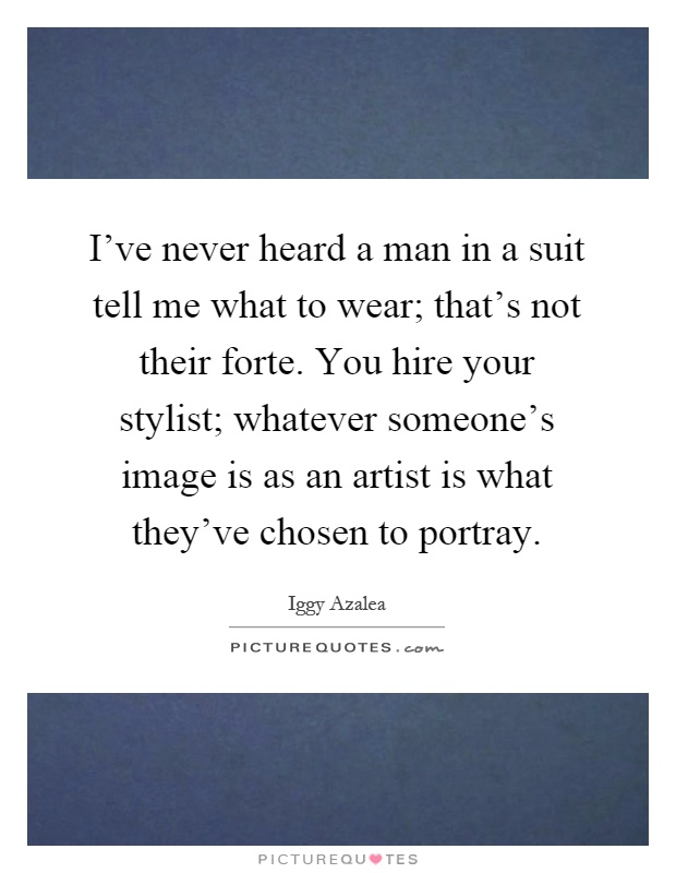 I've never heard a man in a suit tell me what to wear; that's not their forte. You hire your stylist; whatever someone's image is as an artist is what they've chosen to portray Picture Quote #1