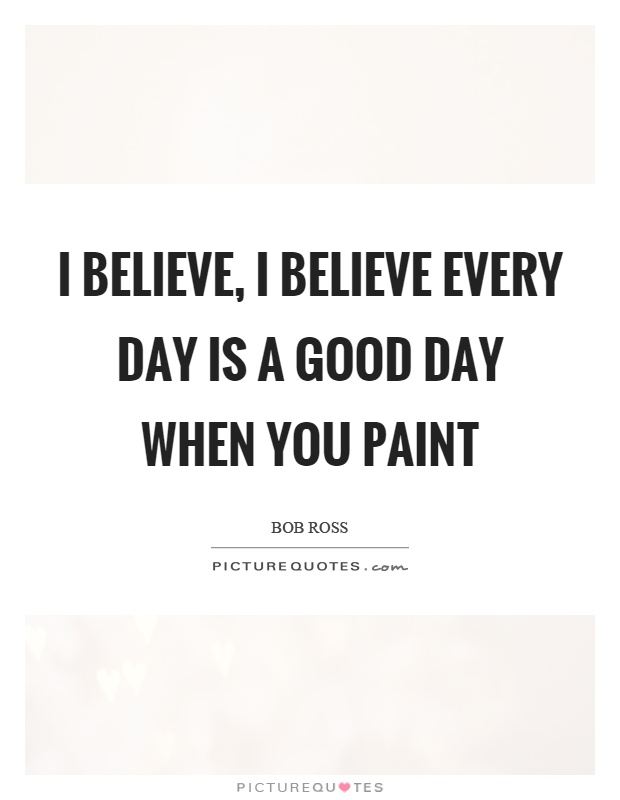 I believe, I believe every day is a good day when you paint Picture Quote #1