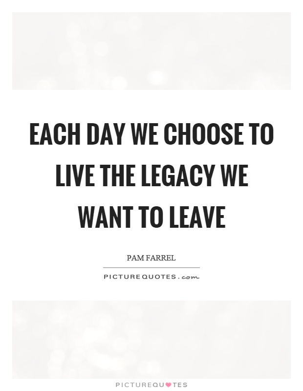 Each day we choose to live the legacy we want to leave Picture Quote #1