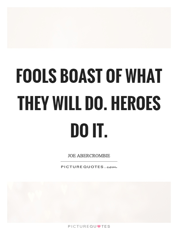 Fools boast of what they will do. Heroes do it Picture Quote #1