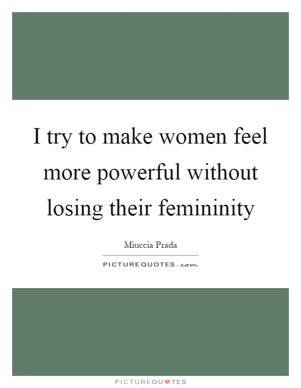 I try to make women feel more powerful without losing their femininity Picture Quote #1