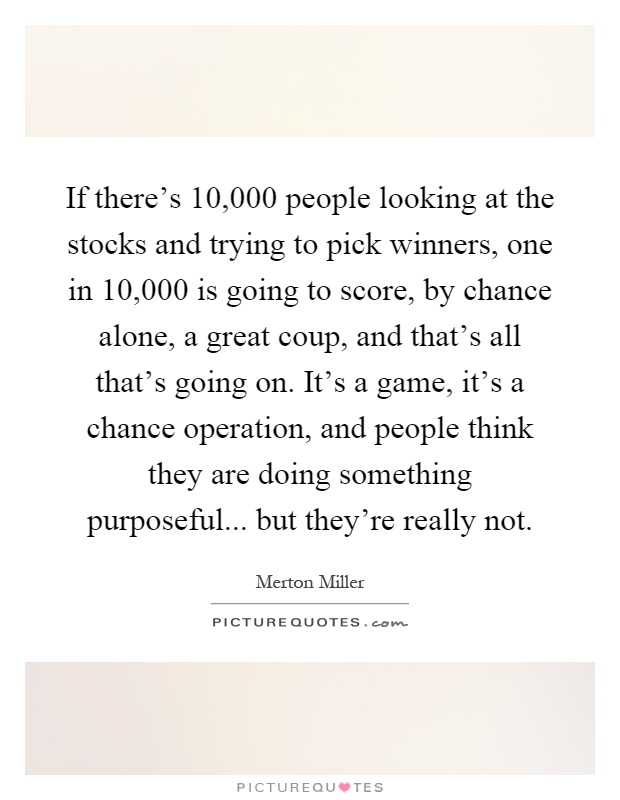 If there's 10,000 people looking at the stocks and trying to pick winners, one in 10,000 is going to score, by chance alone, a great coup, and that's all that's going on. It's a game, it's a chance operation, and people think they are doing something purposeful... but they're really not Picture Quote #1