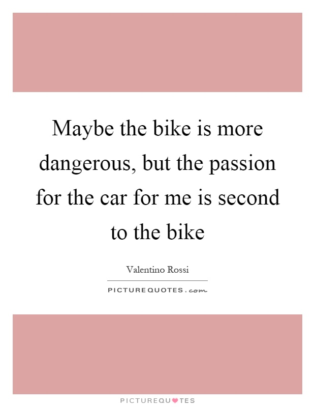 Maybe the bike is more dangerous, but the passion for the car for me is second to the bike Picture Quote #1