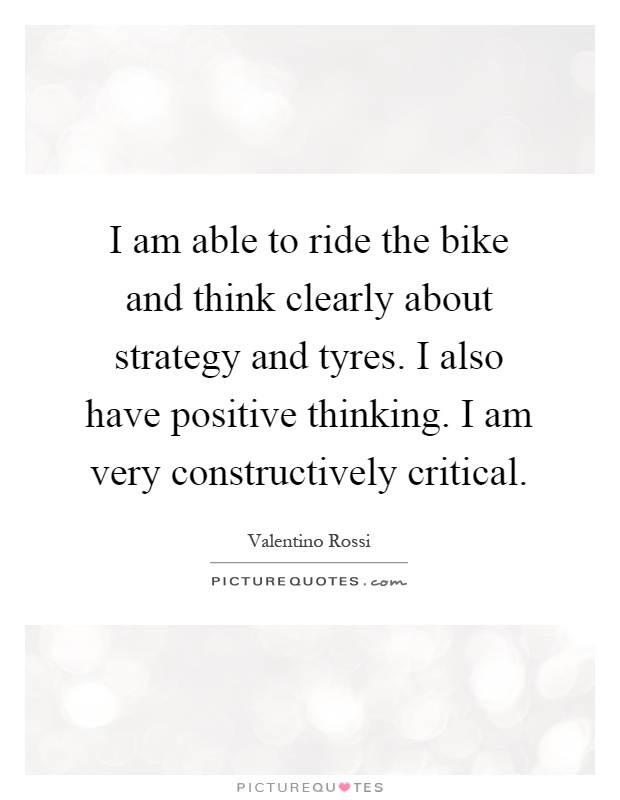 I am able to ride the bike and think clearly about strategy and tyres. I also have positive thinking. I am very constructively critical Picture Quote #1