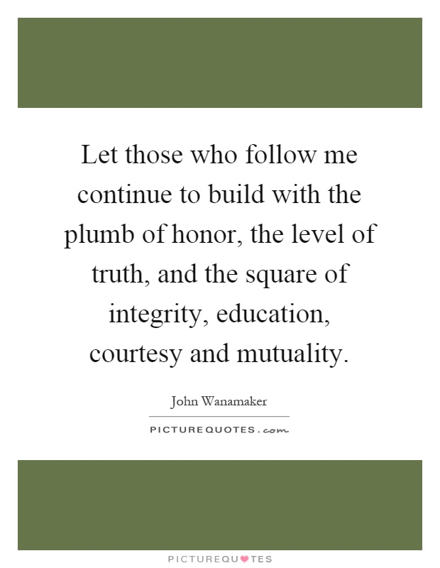 Let those who follow me continue to build with the plumb of honor, the level of truth, and the square of integrity, education, courtesy and mutuality Picture Quote #1