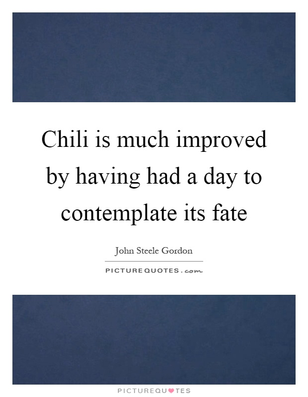 Chili is much improved by having had a day to contemplate its fate Picture Quote #1