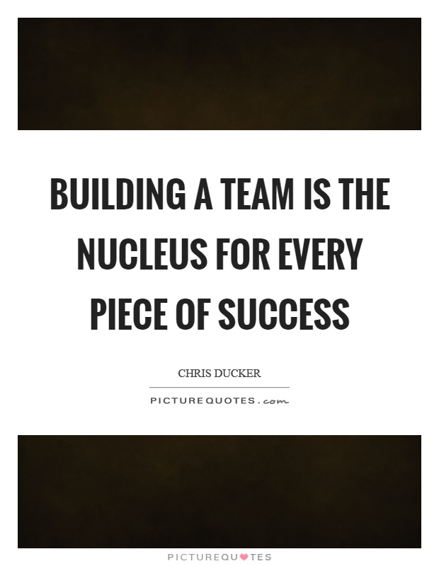 Building a team is the nucleus for every piece of success Picture Quote #1