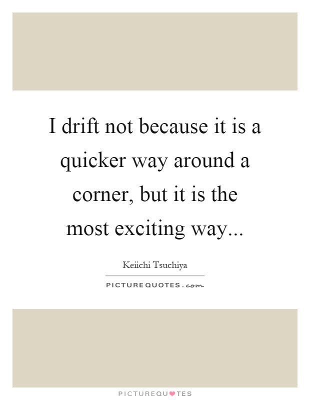 I drift not because it is a quicker way around a corner, but it is the most exciting way Picture Quote #1
