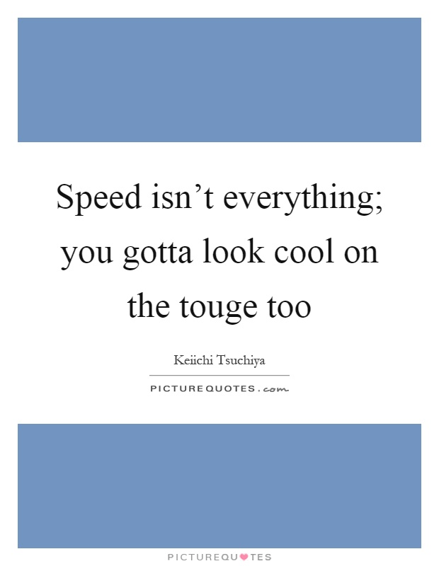 Speed isn't everything; you gotta look cool on the touge too Picture Quote #1