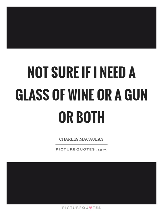 Not sure if I need a glass of wine or a gun or both Picture Quote #1