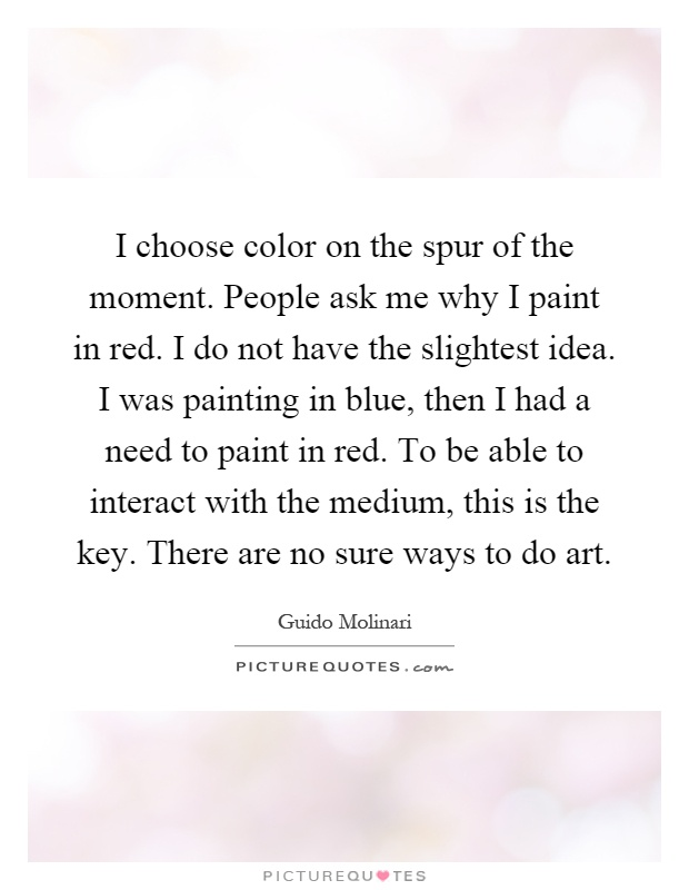 I choose color on the spur of the moment. People ask me why I paint in red. I do not have the slightest idea. I was painting in blue, then I had a need to paint in red. To be able to interact with the medium, this is the key. There are no sure ways to do art Picture Quote #1