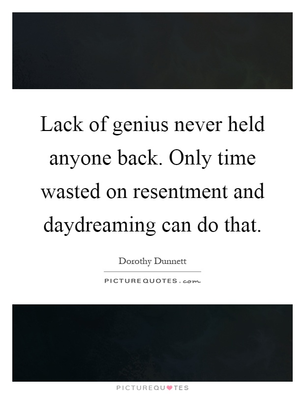 Lack of genius never held anyone back. Only time wasted on resentment and daydreaming can do that Picture Quote #1