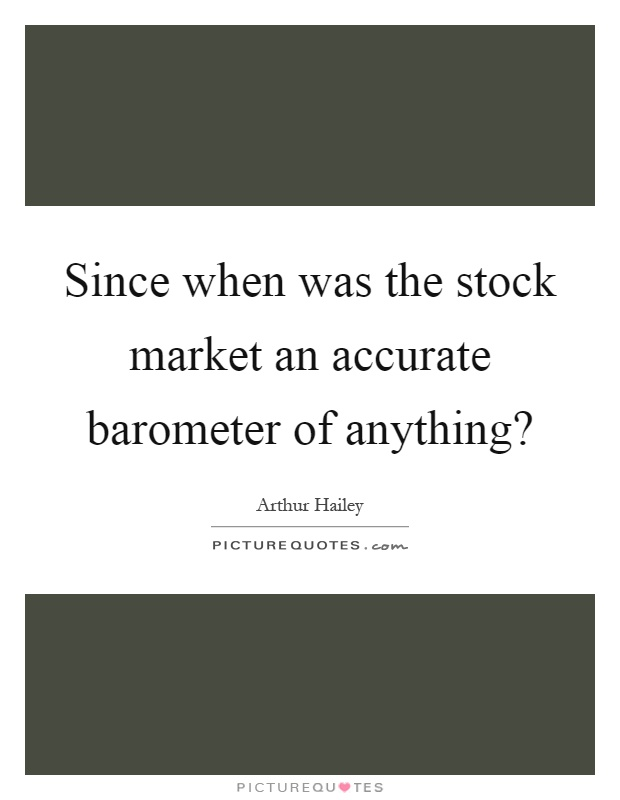 Since when was the stock market an accurate barometer of anything? Picture Quote #1