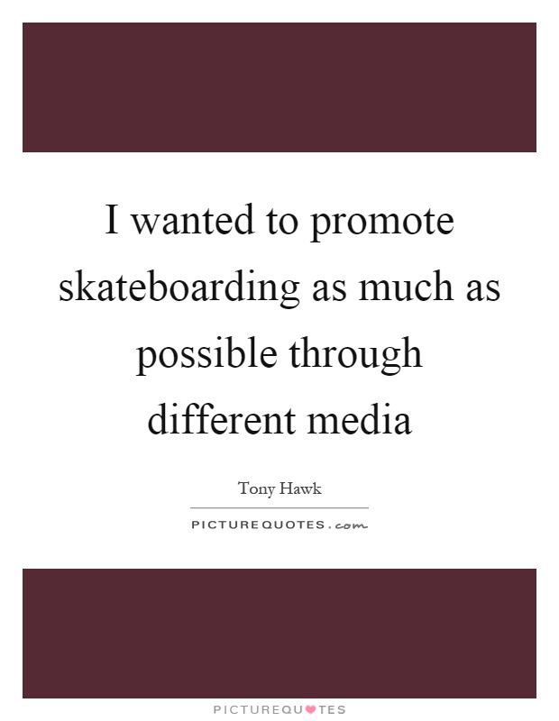 I wanted to promote skateboarding as much as possible through different media Picture Quote #1