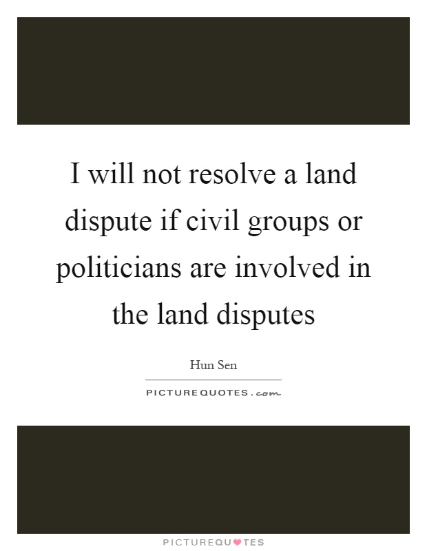 I will not resolve a land dispute if civil groups or politicians are involved in the land disputes Picture Quote #1