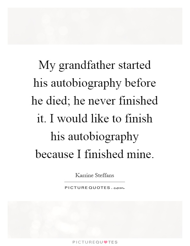 My grandfather started his autobiography before he died; he never finished it. I would like to finish his autobiography because I finished mine Picture Quote #1