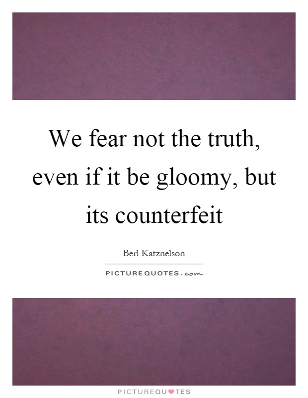 We fear not the truth, even if it be gloomy, but its counterfeit Picture Quote #1