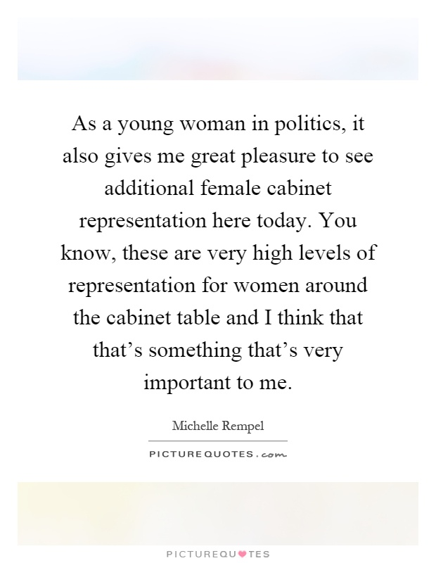 As a young woman in politics, it also gives me great pleasure to see additional female cabinet representation here today. You know, these are very high levels of representation for women around the cabinet table and I think that that's something that's very important to me Picture Quote #1
