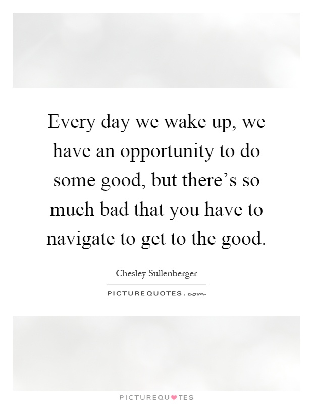 Every day we wake up, we have an opportunity to do some good, but there's so much bad that you have to navigate to get to the good Picture Quote #1