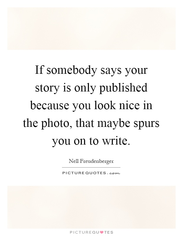 If somebody says your story is only published because you look nice in the photo, that maybe spurs you on to write Picture Quote #1