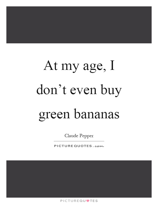At my age, I don't even buy green bananas Picture Quote #1