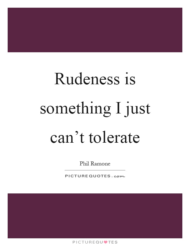 Rudeness is something I just can't tolerate Picture Quote #1