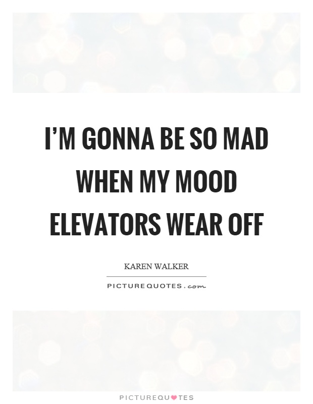 I'm gonna be so mad when my mood elevators wear off Picture Quote #1