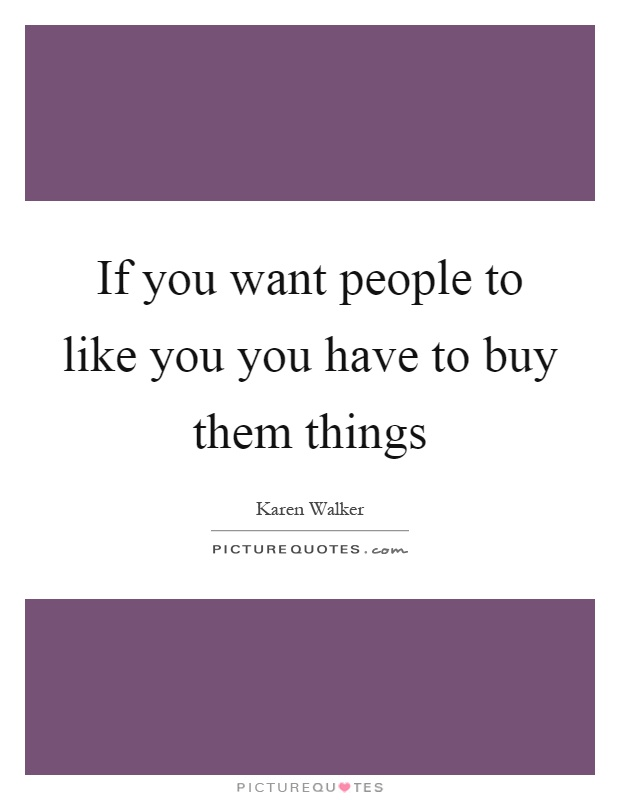 If you want people to like you you have to buy them things Picture Quote #1