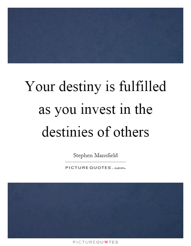 Your destiny is fulfilled as you invest in the destinies of others Picture Quote #1