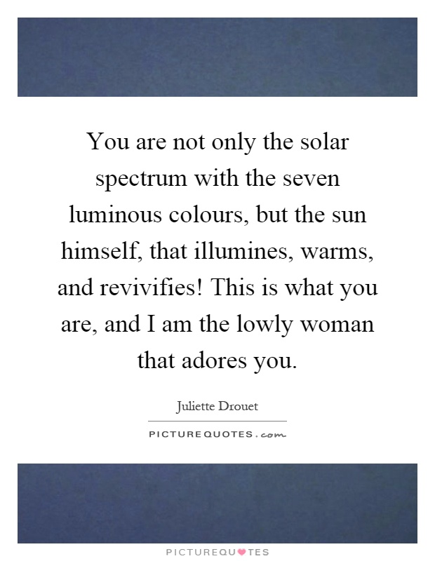You are not only the solar spectrum with the seven luminous colours, but the sun himself, that illumines, warms, and revivifies! This is what you are, and I am the lowly woman that adores you Picture Quote #1
