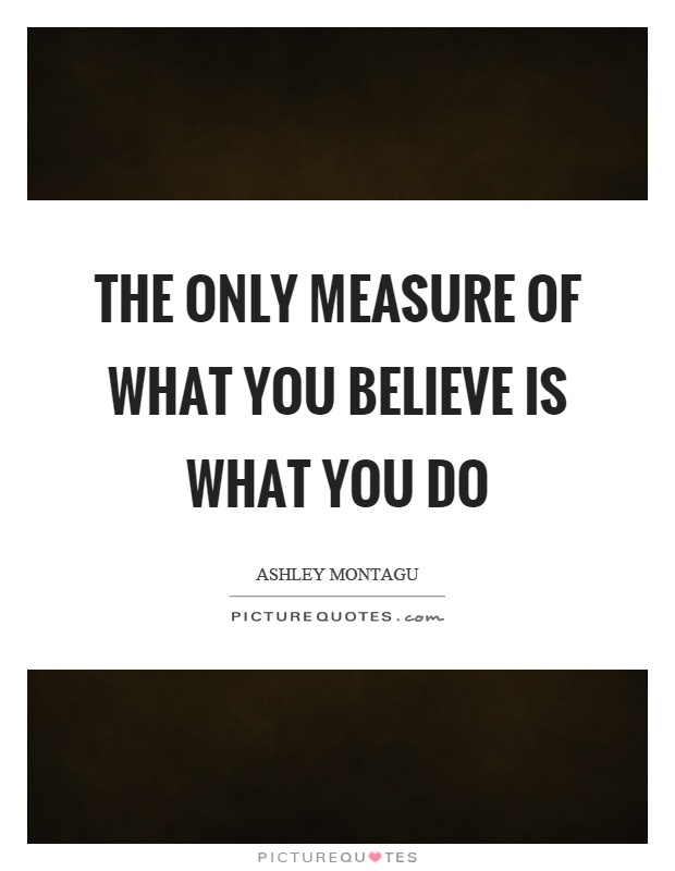 The only measure of what you believe is what you do Picture Quote #1