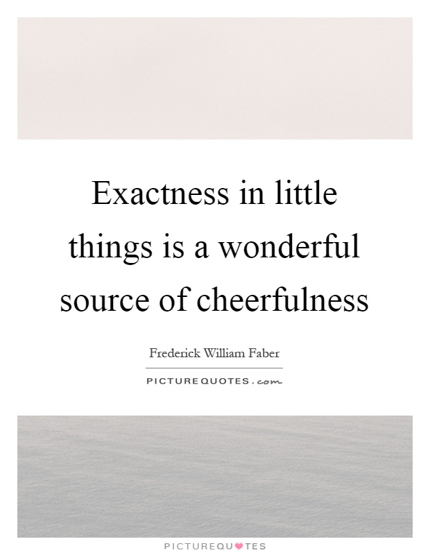 Exactness in little things is a wonderful source of cheerfulness Picture Quote #1