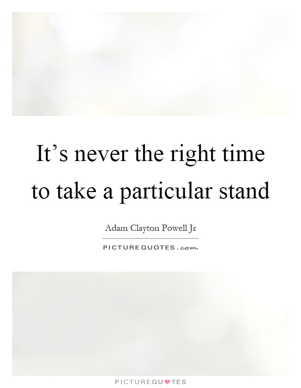 It's never the right time to take a particular stand Picture Quote #1
